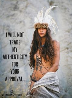 I will not trade my AUTHENTICITY for your approval.. WILD WOMAN SISTERHOODॐ