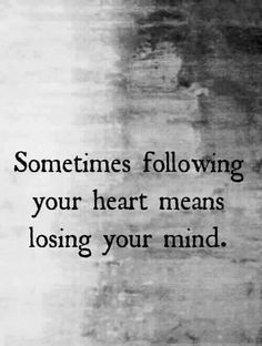 Sometimes following your heart means losing your mind, your soul, your family, and your friends. Look to God for guidance. Is your desire from God? Or is it from selfish motives?