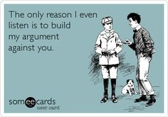 Funny Confession Ecard: The only reason I even listen is to build my argument against you.