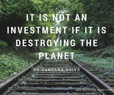 Amazing environmental quote from Dr Vandana Shiva 'It is not an investment if it is destroying the planet.' // NBB Recycled Furniture