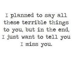 Yo te iba a decir todas esas cosas horribles, pero al final, solo quiero decirte.  Te echo de menos