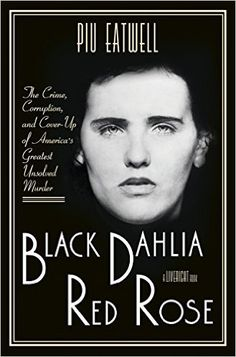 Black Dahlia, Red Rose: The Crime, Corruption, and Cover-Up of Americas Greatest Unsolved Murder: Piu Eatwell: 9781631492266: Amazon.com: Books