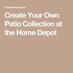 Create Your Own Patio Collection at the Home Depot