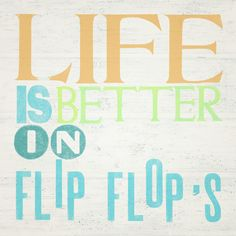 LIFE IS BETTER IN FLIP FLOPS....that's a new one. Life is better in rubber shoes that separate your toes and have no support. Mmmkay.
