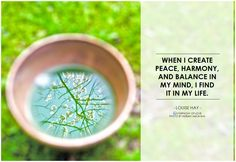 When I create peace, harmony, and balance in my mind, I find it in my life. - Louise Hay