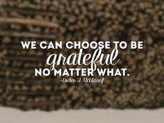 We can choose to be grateful no matter what. -Dieter F. Lds Quotes, Religious Quotes, Quotable Quotes, Inspirational Quotes, Clever Quotes, Great Quotes, Thanksgiving Quotes, Thanksgiving Blessings, Walking Quotes