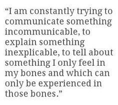 """Image result for """"I am constantly trying to communicate something incommunicable, to explain something inexplicable, to tell about something I only feel in my bones…"""""""