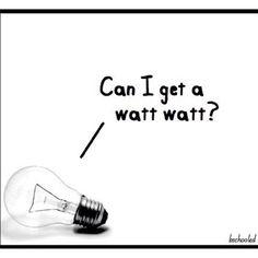 Can I get a watt watt?