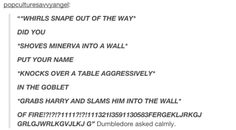 """This is why the books are better. In the book he was all """"Harry, did you put your name in the goblet of fire?"""" But in the movie he was all """"HARRY DID YAH PUT YO NAME IN DA GOBARFARHAAKOWOWKEJDJSOQONSJSQOKENEH"""""""