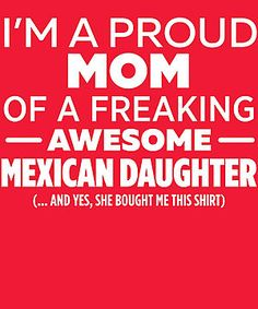 I'm A Proud Mom Of Freaking Awesome Mexican Daughter