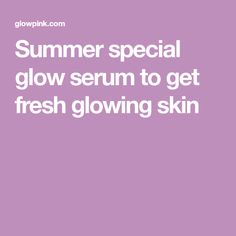 Summer special glow serum to get fresh glowing skin