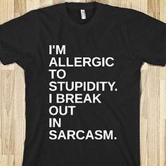 I'm allergic to stupidity.