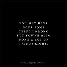 Deep Life Quotes: You may have done some things wrong but you've also done a lot of things right. - Unknown