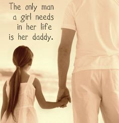 the only man a girl needs in her life is her daddy.
