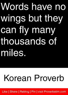Words have no wings but they can fly many thousands of miles. - Korean Proverb #proverbs #quotes