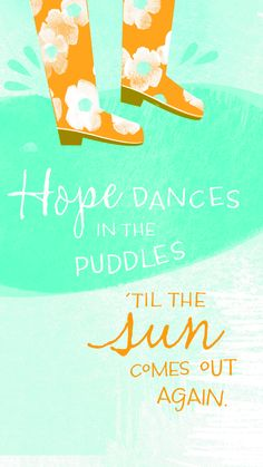Hope Dances in the Puddles  Til the sun comes out again.
