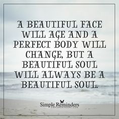 A beautiful face A beautiful face will age and a perfect body will change, but a beautiful soul will always be a beautiful soul. — Unknown Author