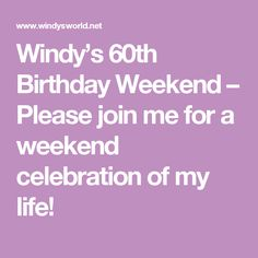 Windy's 60th Birthday Weekend – Please join me for a weekend celebration of my life!