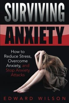 Surviving Anxiety: How to Reduce Stress, Overcome Anxiety, and Stop Anxiety Attacks