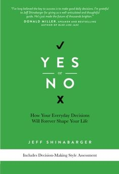 Yes or No: How Your Everyday Decisions Will Forever Shape Your Life by Jeff Shinabarger