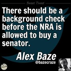 There should be a background check before the NRA is allowed to buy a senator.  ~Alex Baze