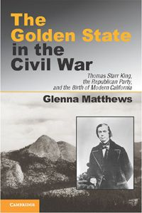 The Golden State in the Civil War: Thomas Starr King, the Republican Party, and the Birth of Modern California by Glenna Matthews F'82 (Cambridge University Press) #humanities www.acls.org