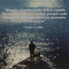 """""""No heart has ever suffered when it goes in search of its dreams, because every search moment is a moment of encounter."""" - Paulo Coelho - """"Ningún corazón jamás sufrió cuando fue en busca de sus sueños, porque cada momento de búsqueda es un momento de encuentro."""""""