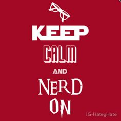 Keep calm and nerd on.