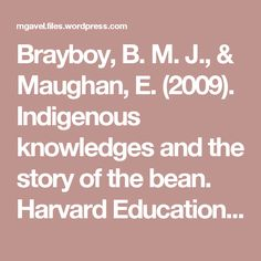 Brayboy, B. M. J., & Maughan, E. (2009). Indigenous knowledges and the story of the bean. Harvard Educational Review, 79(1), 1-21.