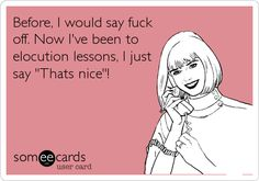 Before, I would say f**k off. Now I've been to elocution lessons, I just say 'That's nice'!