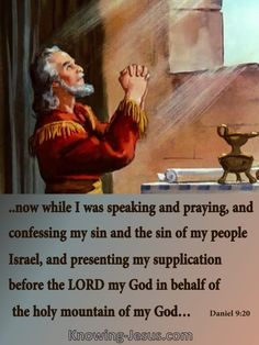..now while I was speaking and praying, and confessing my sin and the sin of my people Israel, and presenting my supplication before the LORD my God in behalf of the holy mountain of my God…  Daniel 9:20