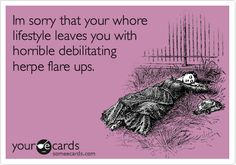 Im sorry that your whore lifestyle leaves you with horrible debilitating herpe flare ups.