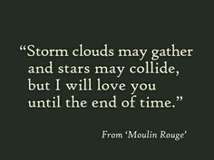 Storm clouds may gather and stars may collide. but I will love you until the end of time. Movie quote from Moulin Rouge Youre My Person, All You Need Is Love, Hopeless Romantic, Cute Quotes, Amazing Quotes, Movie Quotes, Beautiful Words, Inspire Me, Wise Words