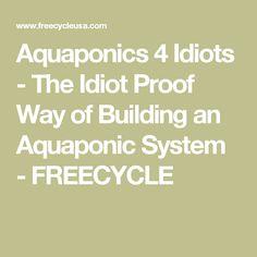 Aquaponics 4 Idiots - The Idiot Proof Way of Building an Aquaponic System - FREECYCLE