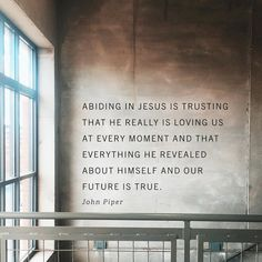 Abiding in Jesus is trusting that He really is loving us at every moment and that everything He revealed about himself and our future is true. ~John Piper
