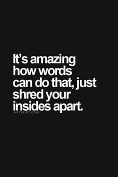 It's amazing how words can do that, just shred your insides apart.