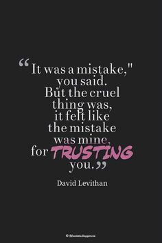 """""""It was a mistake,"""" you said. But the cruel thing was, it felt like the mistake was mine, for trusting you."""" ― David Levithan, Quotes about broken trust I Trust You Quotes, Trust Yourself Quotes, Broken Trust Quotes, Wisdom Quotes, Words Quotes, Sayings, Deep Quotes, Sad Quotes, Qoutes"""
