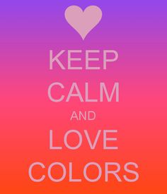 Keep Calm And Love Colors!