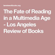 The Fate of Reading in a Multimedia Age - Los Angeles Review of Books