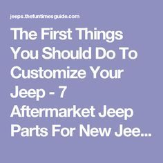 The First Things You Should Do To Customize Your Jeep - 7 Aftermarket Jeep Parts For New Jeep Wrangler Owners | The Jeep Guide