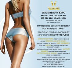 Wave Plastic Surgery Center will be hosting a FREE 2-day Beauty Expo event Dec 11th 10 AM - 6 PM and Dec 12th 10 AM - 5 PM.  This expo will feature:  • Information about the skincare products and services (both surgical and non-surgical) that we offer • Access to vendors and Wave staff, who will be happy to answer your questions • Seminars, led by our doctors, about popular procedures • Raffle drawings • Live demos • Discounted prices for group buys and day of purchase specials
