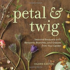 Petal & Twig: Seasonal Bouquets with Blossoms, Branches, and Grasses from Your Garden by Valerie Easton, http://www.amazon.com/dp/157061766X/ref=cm_sw_r_pi_dp_vxJUrb14SJ5KD