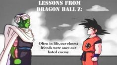 Your enemy could become your best friend. Throughout all of Dragon Ball, the theme of mercy towards those who have wronged us is everywhere. Goku could have finished both Piccolo and Vegeta off, and yet he didn't. Whether this was because of his Saiyan blood and his desire to always become a better warrior by fighting people at their caliber, or if it was because of his pure heart, we will never know.