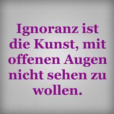 Ignoranz ist die Kunst, mit offenen Augen nicht sehen zu wollen.