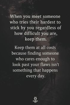 When you meet someone who tries their hardest to stick by you regardless of how difficult you are, keep them. Keep them at all costs because finding someone who cares enough to look past your flaws isn't something that happens every day. Love Quotes For Him, Great Quotes, Happy Quotes, Hard Day Quotes, Awesome Quotes, Beau Message, Deep, Words Quotes, Couple Quotes