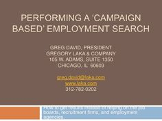The most powerful job search activity you can perform is doing a campaign based job search. More people land through this type of process but most never use this methodology. Use it and see different results today! By Greg David of Gregory Laka and Company.