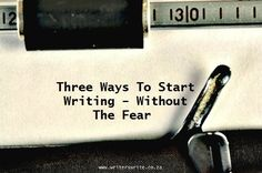 Three Ways To Start Writing – Without The Fear - Writers Write