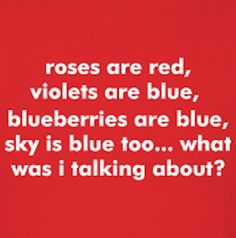 """""""Roses are red, violets are blue, blueberries are blue, sky is blue too... what was I talking about?"""" - Jomadado via www.jomadado.com hahaha SO relate, everything leads to something which leads to something else and so on until i completely lose the original thought"""