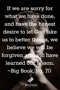 If we are sorry for what we have done, and have the honest desire to let God take us to better things, we believe we will be forgiven and will have learned our lesson. Big Book, page 70 Alcoholics Anonymous