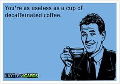 You're as useless as a cup of decaffeinated coffee.